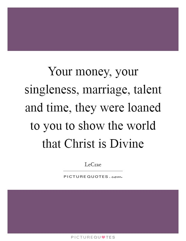 Your money, your singleness, marriage, talent and time, they were loaned to you to show the world that Christ is Divine Picture Quote #1