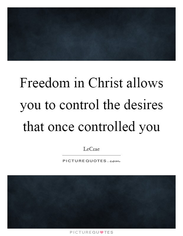 Freedom in Christ allows you to control the desires that once controlled you Picture Quote #1