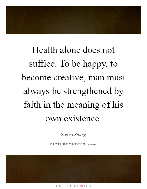 Health alone does not suffice. To be happy, to become creative, man must always be strengthened by faith in the meaning of his own existence Picture Quote #1