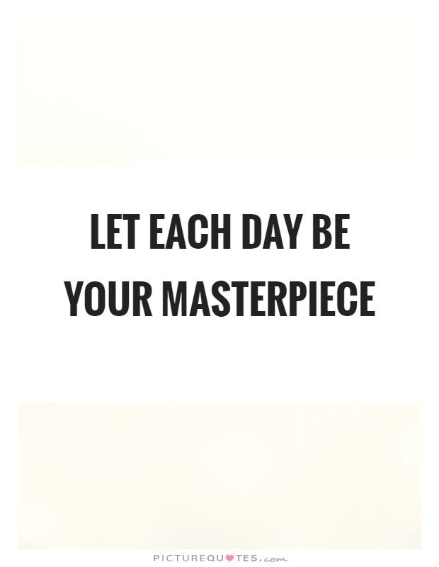 Let each day be your masterpiece Picture Quote #1