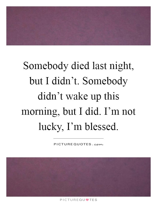 Somebody died last night, but I didn't. Somebody didn't wake up this morning, but I did. I'm not lucky, I'm blessed Picture Quote #1