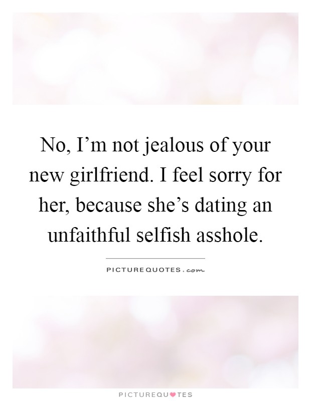 No, I'm not jealous of your new girlfriend. I feel sorry for her, because she's dating an unfaithful selfish asshole Picture Quote #1