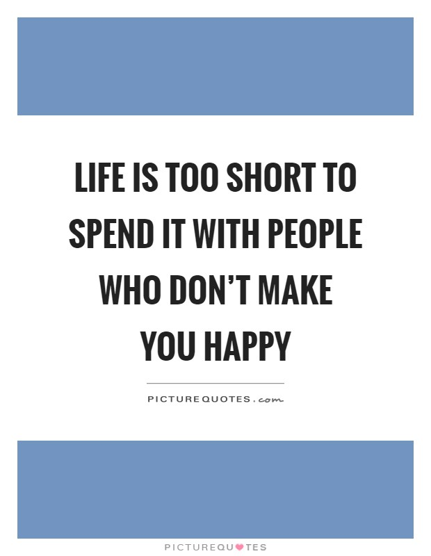 Life is too short to spend it with people who don't make you happy Picture Quote #1