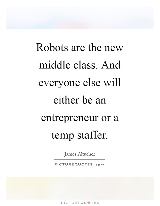 Robots are the new middle class. And everyone else will either be an entrepreneur or a temp staffer Picture Quote #1