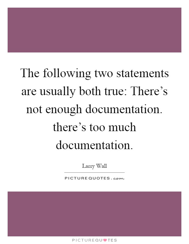 The following two statements are usually both true: There's not enough documentation. there's too much documentation Picture Quote #1