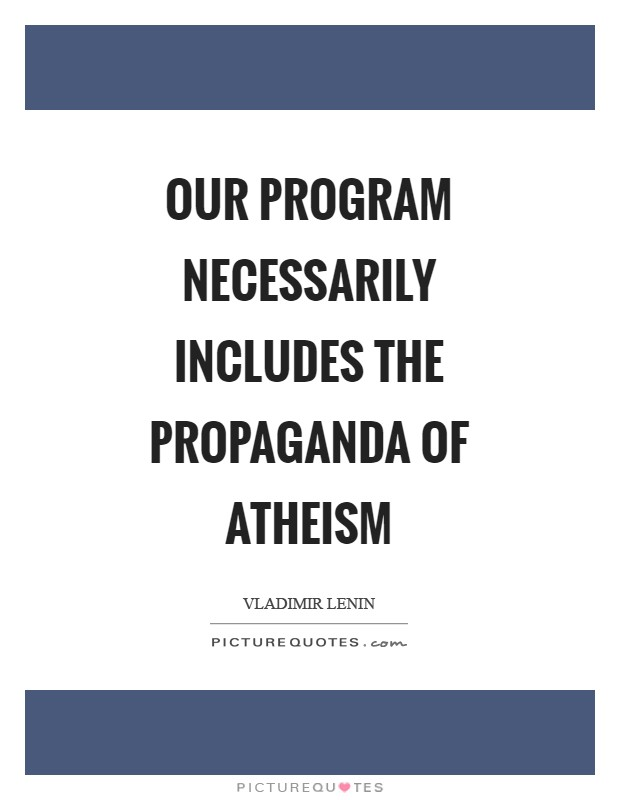 Our program necessarily includes the propaganda of atheism Picture Quote #1