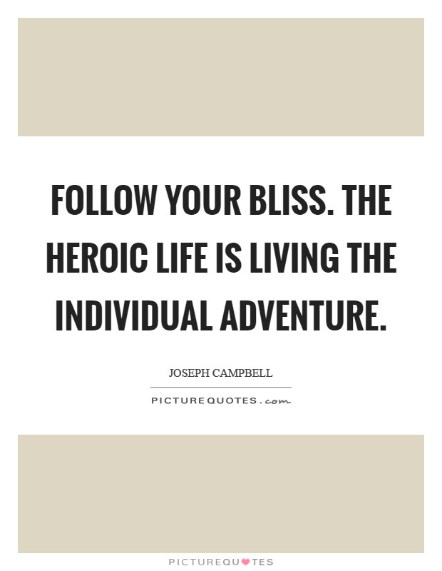 Follow your bliss. The heroic life is living the individual adventure Picture Quote #1