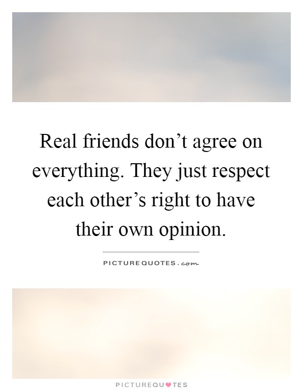 Real friends don't agree on everything. They just respect each other's right to have their own opinion Picture Quote #1