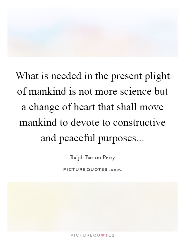 What is needed in the present plight of mankind is not more science but a change of heart that shall move mankind to devote to constructive and peaceful purposes Picture Quote #1
