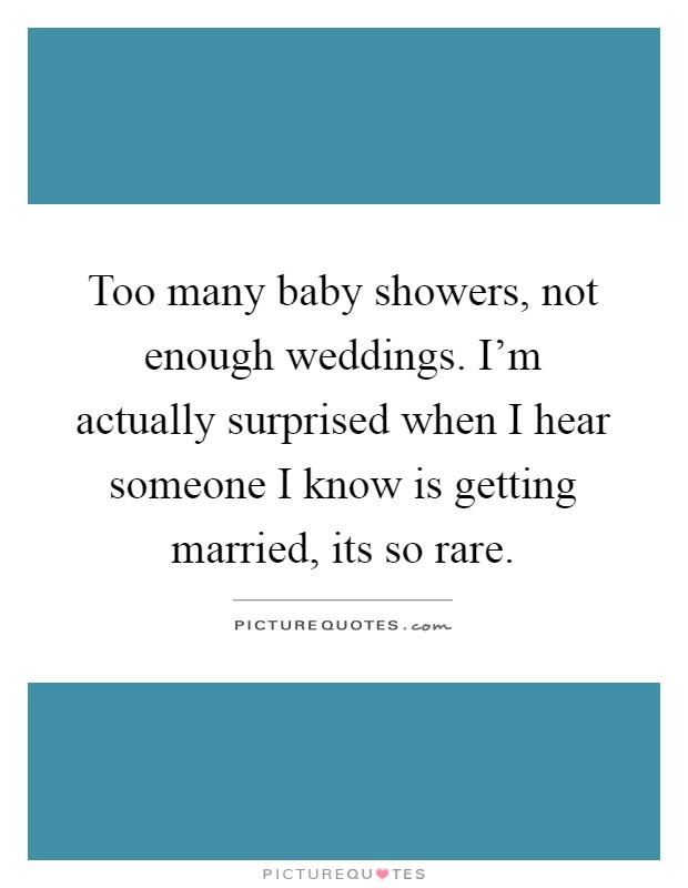Too many baby showers, not enough weddings. I'm actually surprised when I hear someone I know is getting married, its so rare Picture Quote #1