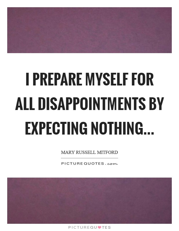 I prepare myself for all disappointments by expecting nothing Picture Quote #1