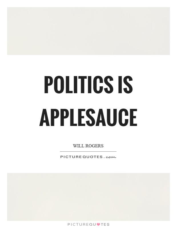 Politics is applesauce Picture Quote #1