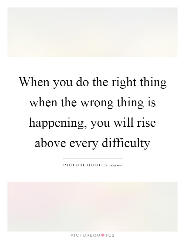 When you do the right thing when the wrong thing is happening, you will rise above every difficulty Picture Quote #1