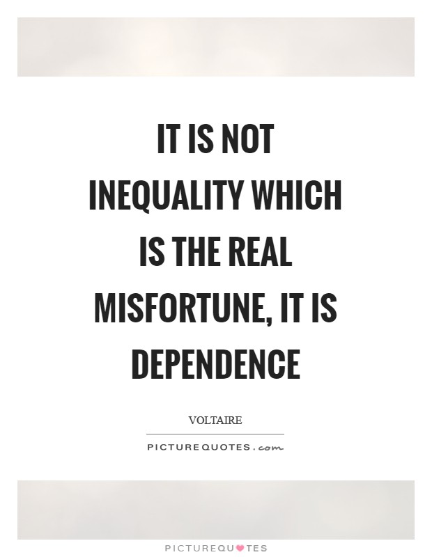 It is not inequality which is the real misfortune, it is dependence Picture Quote #1
