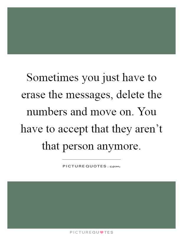 Sometimes you just have to erase the messages, delete the numbers and move on. You have to accept that they aren't that person anymore Picture Quote #1