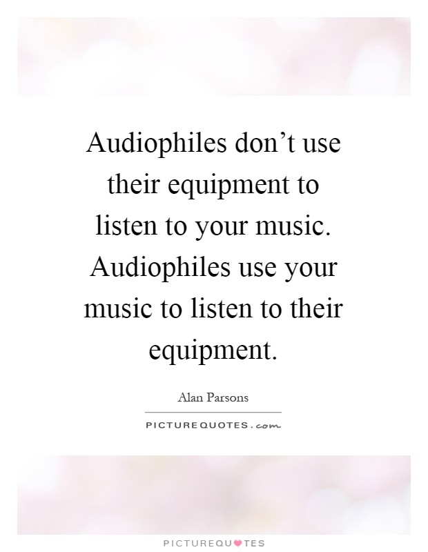 Audiophiles don't use their equipment to listen to your music. Audiophiles use your music to listen to their equipment Picture Quote #1