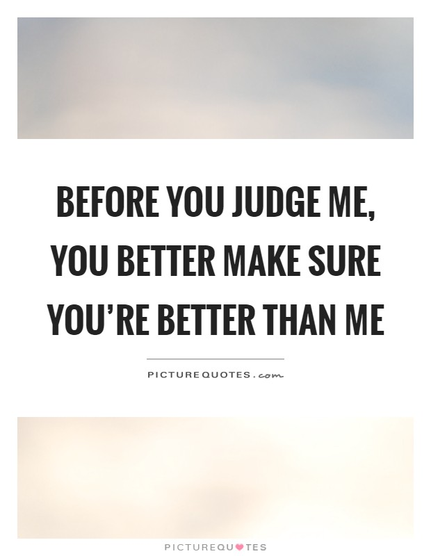 Before you judge me, you better make sure you're better than me Picture Quote #1