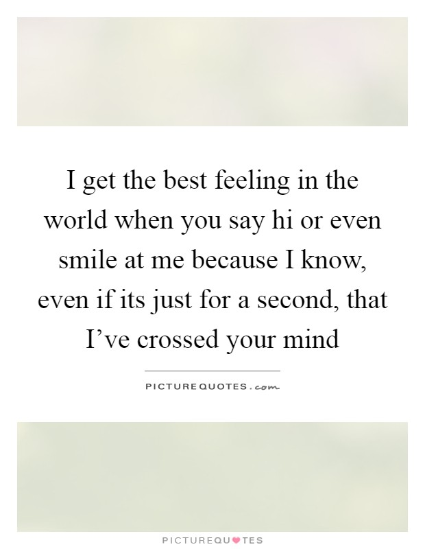 I get the best feeling in the world when you say hi or even smile at me because I know, even if its just for a second, that I've crossed your mind Picture Quote #1