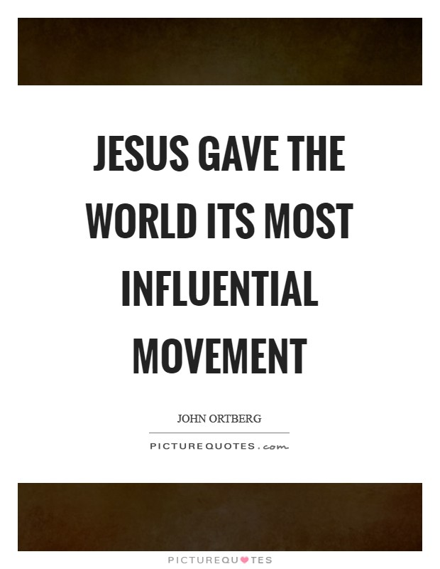 Jesus gave the world its most influential movement Picture Quote #1