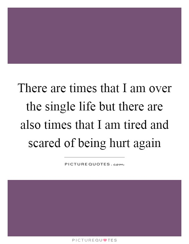 There are times that I am over the single life but there are also times that I am tired and scared of being hurt again Picture Quote #1
