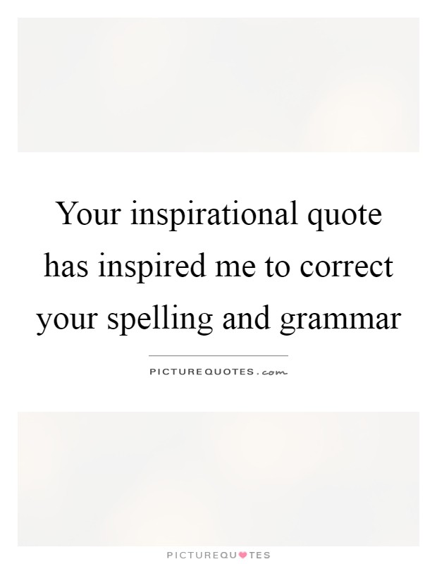 Your inspirational quote has inspired me to correct your spelling and grammar Picture Quote #1