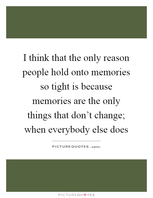 I think that the only reason people hold onto memories so tight is because memories are the only things that don't change; when everybody else does Picture Quote #1
