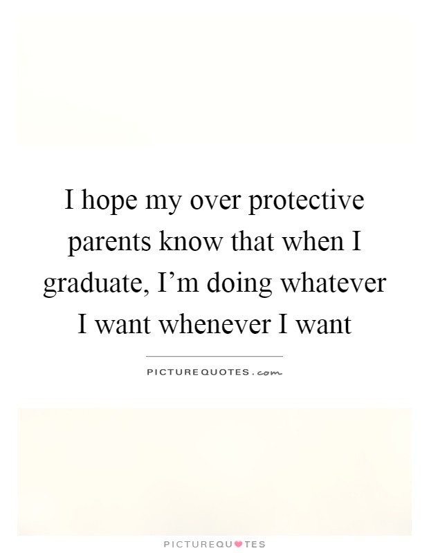 I hope my over protective parents know that when I graduate, I'm doing whatever I want whenever I want Picture Quote #1