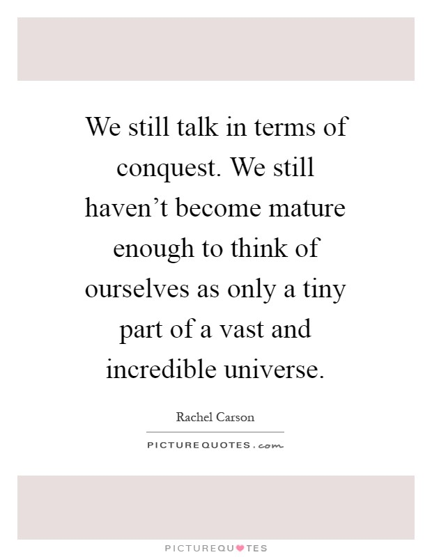 We still talk in terms of conquest. We still haven't become mature enough to think of ourselves as only a tiny part of a vast and incredible universe Picture Quote #1