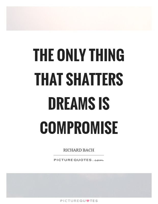 The only thing that shatters dreams is compromise Picture Quote #1