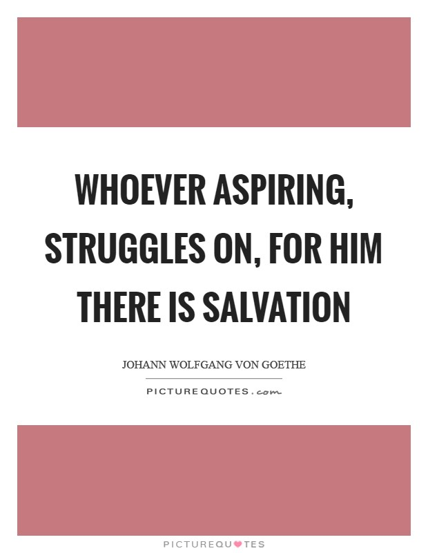 Whoever aspiring, struggles on, for him there is salvation Picture Quote #1
