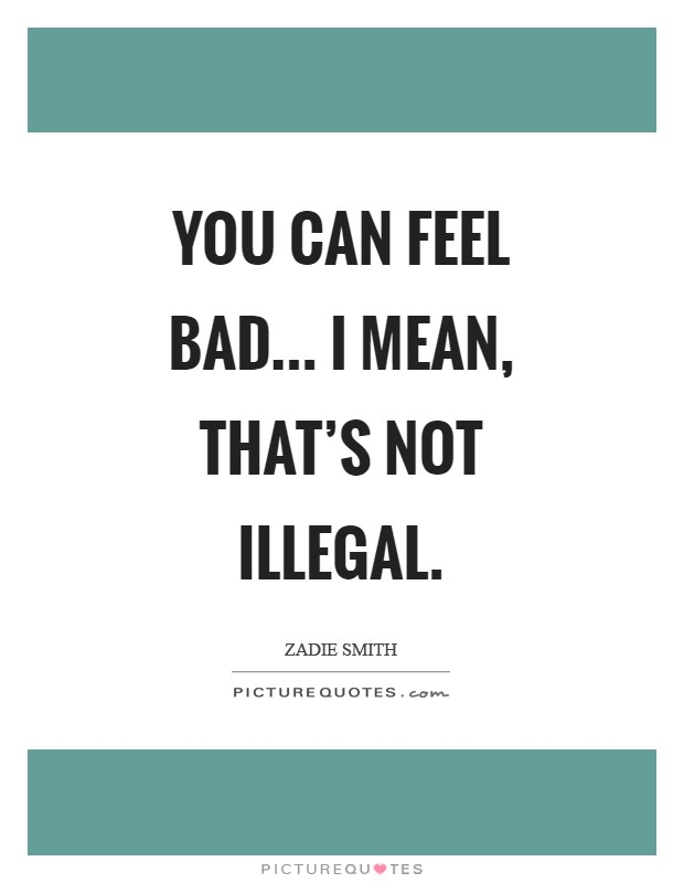 You can feel bad... I mean, that's not illegal Picture Quote #1