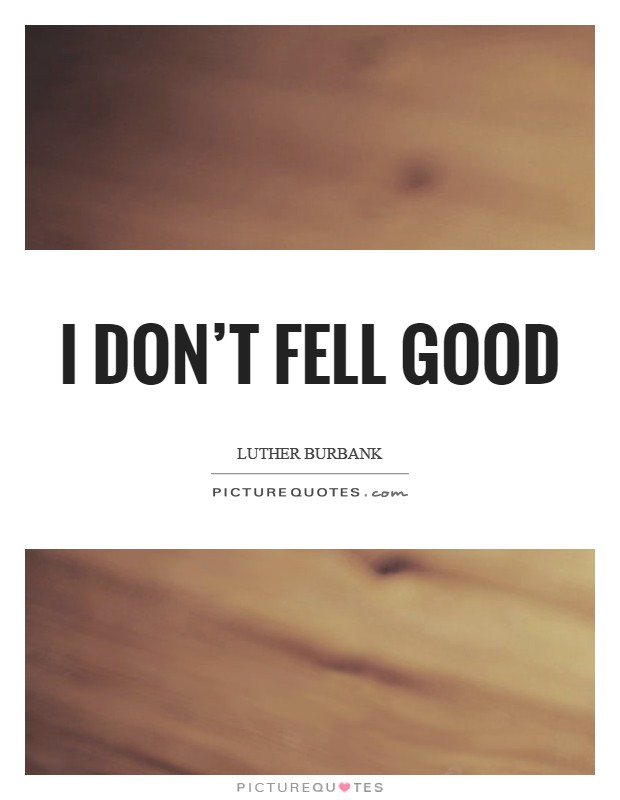 I don't fell good Picture Quote #1