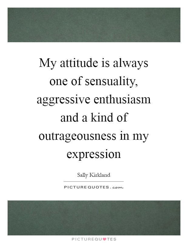 My attitude is always one of sensuality, aggressive enthusiasm and a kind of outrageousness in my expression Picture Quote #1