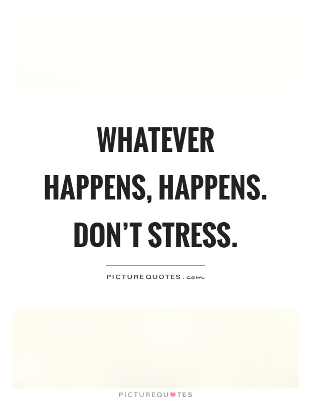 Whatever happens, happens. Don\'t stress | Picture Quotes