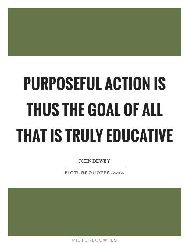 Purposeful action is thus the goal of all that is truly educative Picture Quote #1
