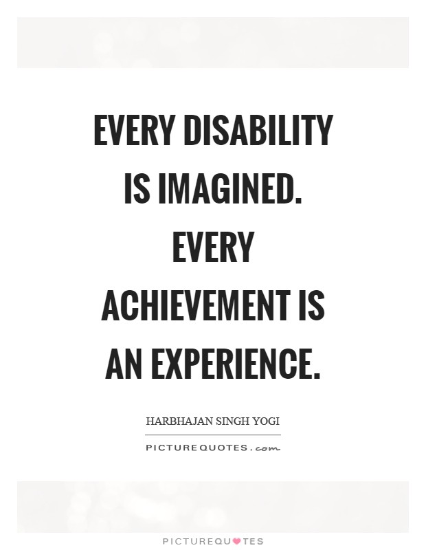 Every disability is imagined. Every achievement is an experience Picture Quote #1