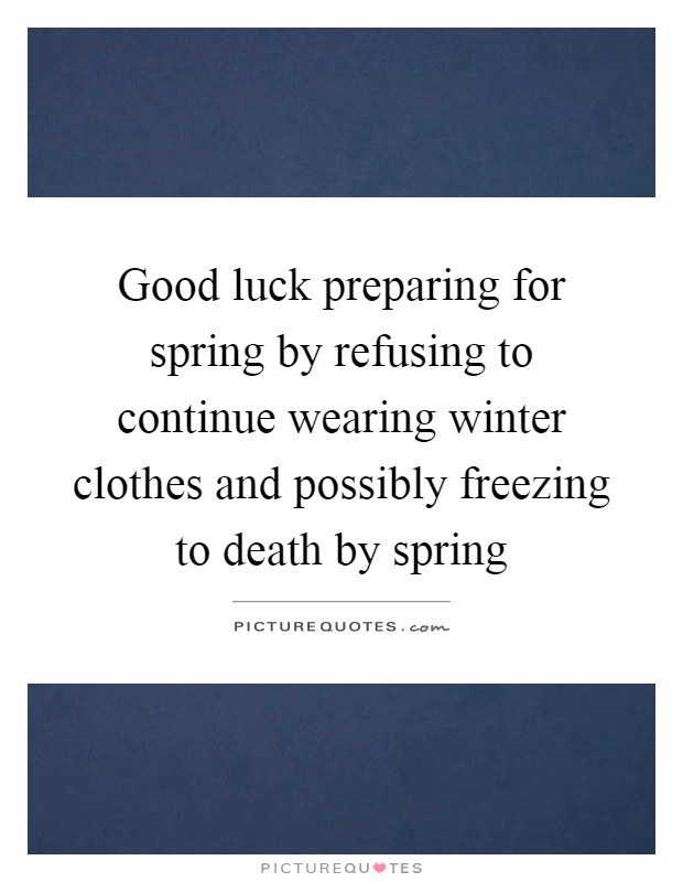Good luck preparing for spring by refusing to continue wearing winter clothes and possibly freezing to death by spring Picture Quote #1