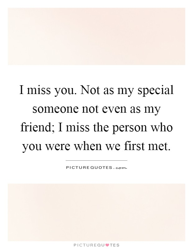 I miss you. Not as my special someone not even as my friend; I miss the person who you were when we first met Picture Quote #1