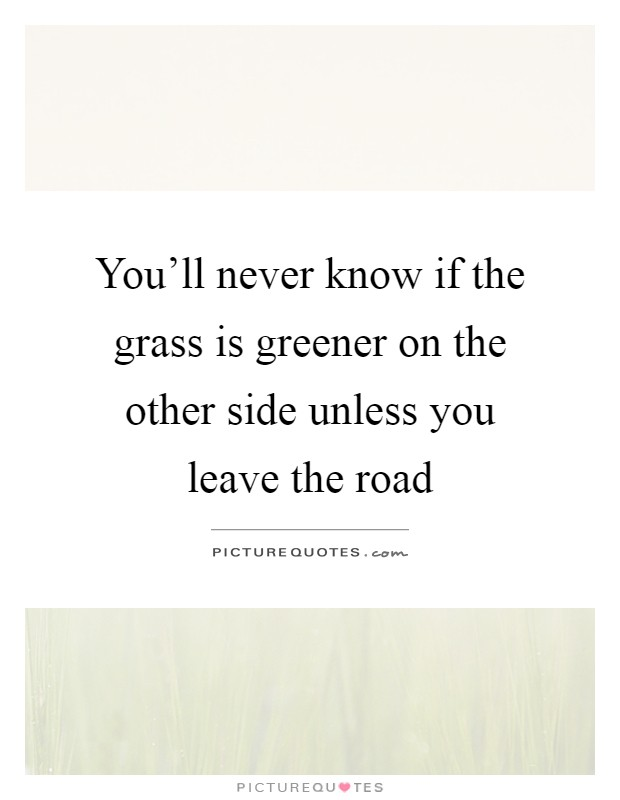 You'll never know if the grass is greener on the other side unless you leave the road Picture Quote #1