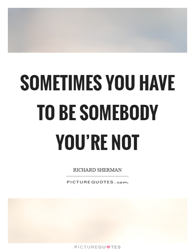 Sometimes you have to be somebody you're not Picture Quote #1