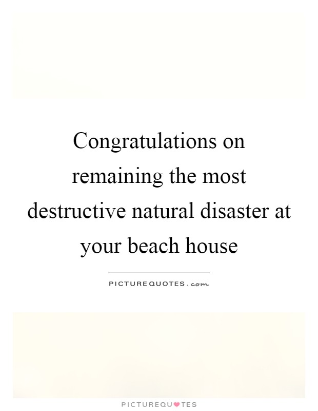 Congratulations on remaining the most destructive natural disaster at your beach house Picture Quote #1