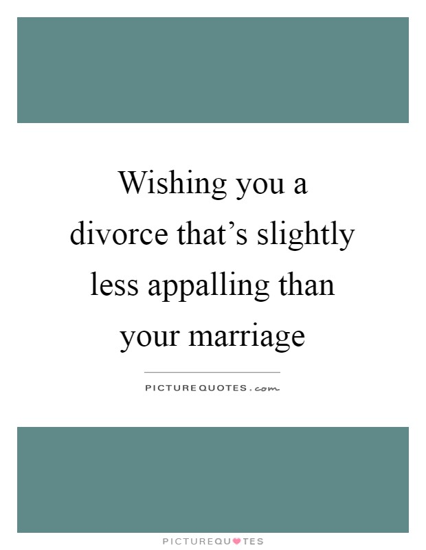 Wishing you a divorce that's slightly less appalling than your marriage Picture Quote #1