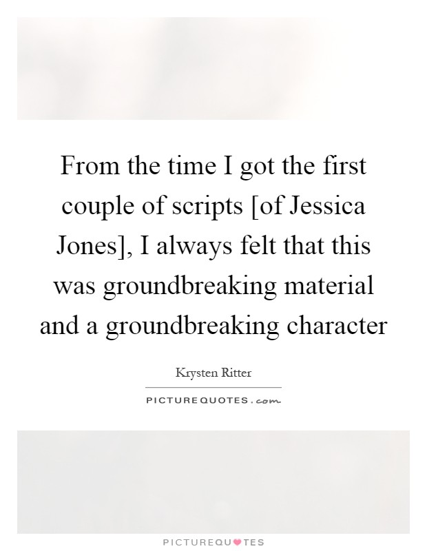 From the time I got the first couple of scripts [of Jessica Jones], I always felt that this was groundbreaking material and a groundbreaking character Picture Quote #1