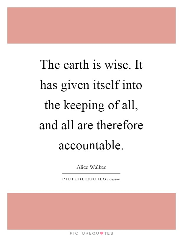The earth is wise. It has given itself into the keeping of all, and all are therefore accountable Picture Quote #1