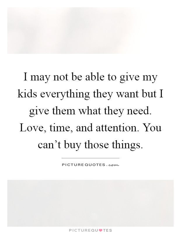 I may not be able to give my kids everything they want but I give them what they need. Love, time, and attention. You can't buy those things Picture Quote #1