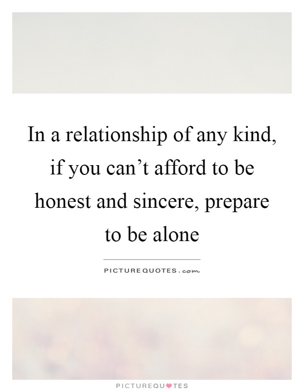 In a relationship of any kind, if you can't afford to be honest and sincere, prepare to be alone Picture Quote #1