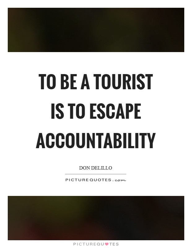 To be a tourist is to escape accountability Picture Quote #1