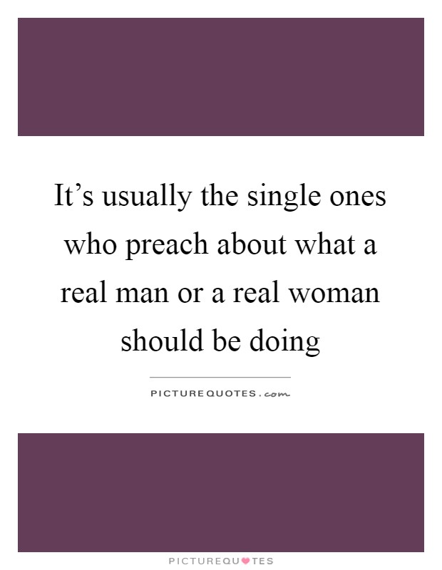 It's usually the single ones who preach about what a real man or a real woman should be doing Picture Quote #1