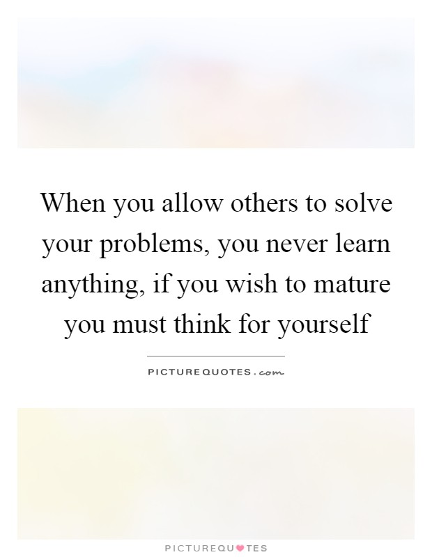 When you allow others to solve your problems, you never learn anything, if you wish to mature you must think for yourself Picture Quote #1