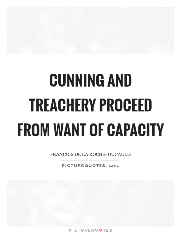 Cunning and treachery proceed from want of capacity Picture Quote #1